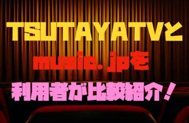 ツタヤTVツタヤディスカスとmusic.jpを比較!使ってみて驚きの事実!